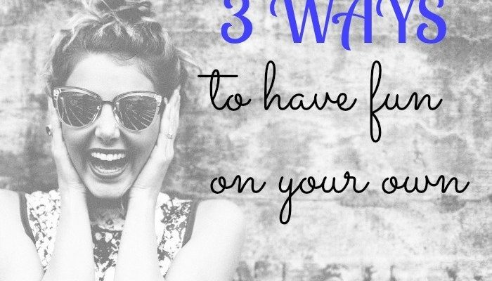 3 Ways to Have Fun on Your Own